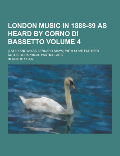 London Music in 1888-89 as Heard by Corno Di Bassetto; (Later Known as Bernard Shaw) with Some Further Autobiographical Particulars Volume 4
