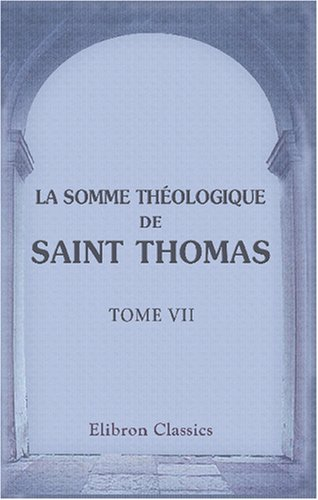 La Somme théologique de saint Thomas: Traduite intégralement en français, pour la première fois, avec des notes théologiques, historiques et philologiques par M. l\'abbé Drioux. Tome 7 par  Thomas d'Aquin (saint)