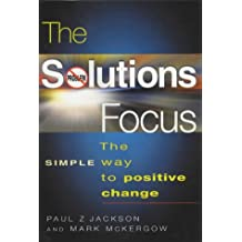 The Solutions Focus: The SIMPLE Way To Positive Change