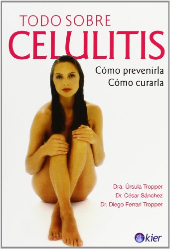 Todo sobre celulitis/Everything About Cellulite: Como prevenirla, como curarla/How to Prevent It, How to Cure It