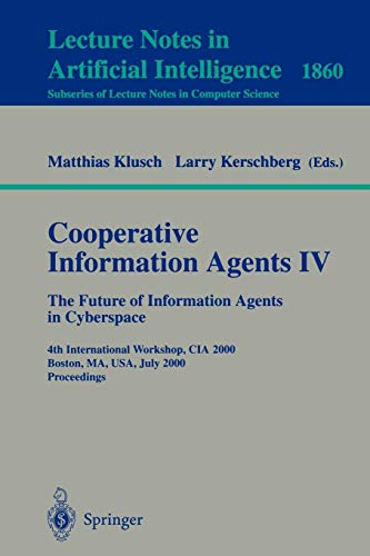 Cooperative Information Agents IV - The Future of Information Agents in Cyberspace: 4th International Workshop, CIA 2000 Boston, MA, USA, July 7-9, ... Notes in Computer Science, Band 1860)