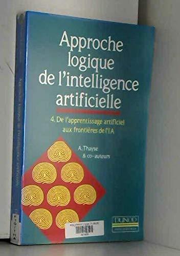 Approche logique de l'intelligence artificielle Tome 4 : De l'apprentissage artificiel aux frontières de l'IA