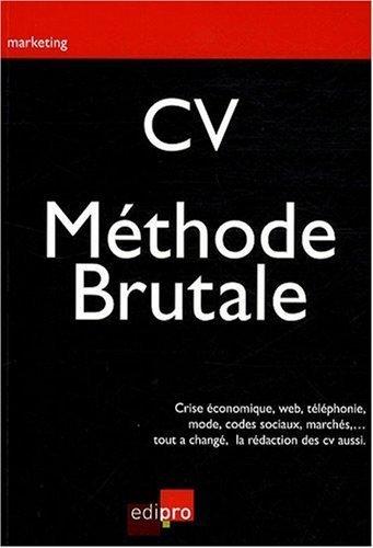 CV : la méthode brutale : Crise économique, Web, téléphonie, mode, codes sociaux, marchés, tout a changé, la rédaction des CV aussi de François Meuleman (6 octobre 2009) Broché