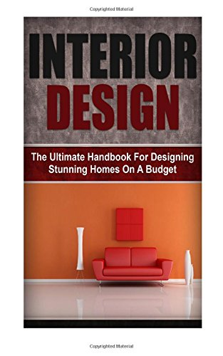 Interior Design: The Ultimate Handbook For Designing Stunning Homes On A Budget