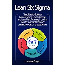 Lean Six Sigma: The Ultimate Guide to Lean Six Sigma, Lean Enterprise, and Lean Manufacturing, with Tools Included for Increased Efficiency and Higher Customer Satisfaction (English Edition)