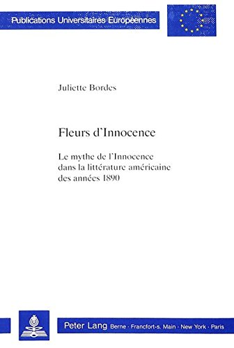 Fleurs D'Innocence: Le Mythe de L'Innocence Dans La Litterature Americaine Des Annees 1890 (Europaeische Hochschulschriften / European University Studie) par Juliette Bordes