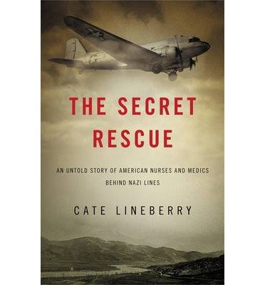 [(The Secret Rescue: An Untold Story of American Nurses and Medics Behind Nazi Lines)] [Author: Cate Lineberry] published on (August, 2013)