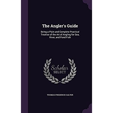 The Angler's Guide: Being a Plain and Complete Practical Treatise of the Art of Angling for Sea, River, and Pond Fish