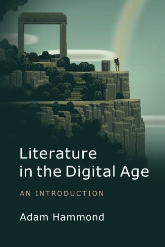 Literature in the Digital Age: An Introduction (Cambridge Introductions to Lit)