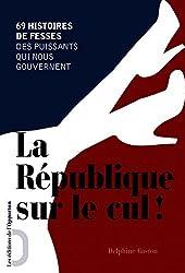 La République sur le cul !: 69 histoires de fesses des puissants qui nous gouvernent