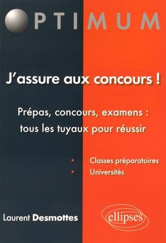 J'assure aux Concours Prépas Concours Examens Tous les Tuyaux pour Réussir par Laurent Desmottes