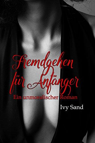 Fremdgehen für Anfänger: Ein unmoralischer Roman von [Sand, Ivy]