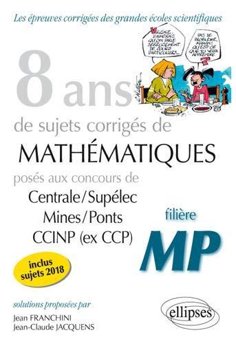 8 ans de sujets corrigés de Mathématiques posés aux concours Centrale/Supélec, Mines/Ponts et CCINP (ex CCP) - filière MP - sujets 2018 inclus par Jacquens Jean-Claude Franchini Jean