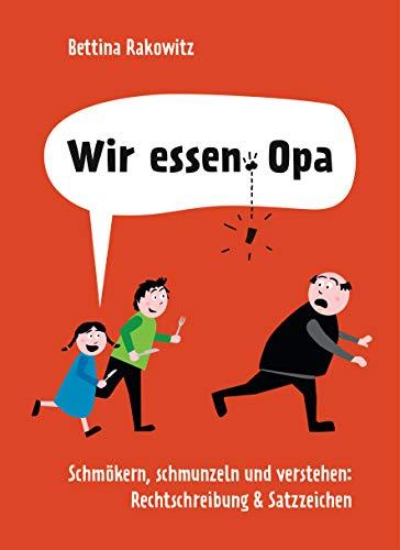 Wir essen Opa. Schmökern, schmunzeln und verstehen: Rechtschreibung & Satzzeichen: Deutsche Grammatik anhand witziger Beispiele erklärt