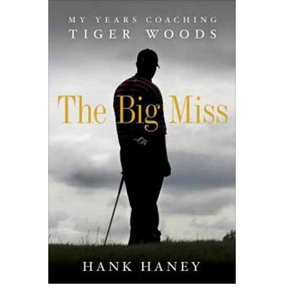 [( The Big Miss: My Years Coaching Tiger Woods By Haney, Hank ( Author ) Hardcover Mar - 2012)] Hardcover