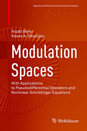 Modulation Spaces: With Applications to Pseudodifferential Operators and Nonlinear Schrödinger Equations (Applied and Numerical Harmonic Analysis) (English Edition)