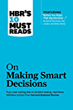 """HBR's 10 Must Reads on Making Smart Decisions (with featured article """"Before You Make That Big Decision…"""" by Daniel Kahneman, Dan Lovallo, and Olivier Sibony)"""