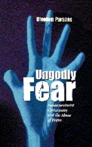 Ungodly Fear: Fundamentalist Christianity and the Abuse of Power por Stephen Parsons