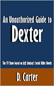 An Unauthorized Guide to Dexter: The TV Show based on Jeff Lindsay's Serial Killer Novels [Article] by [Carter, D.]