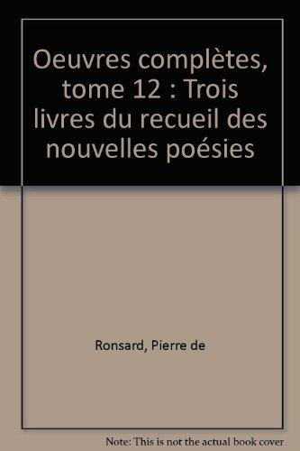 Oeuvres complètes, tome 12 : Trois livres du recueil des nouvelles poésies