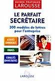 Le Parfait Secrétaire : 300 modèles de lettres pour l'entreprise...