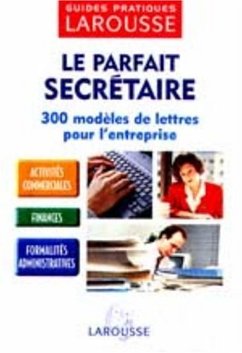 Le Parfait Secrétaire : 300 modèles de lettres pour l'entreprise