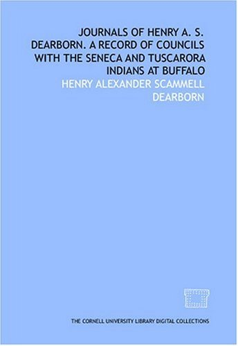 Journals of Henry A. S. Dearborn. A record of councils with the Seneca and Tuscarora Indians at Buffalo