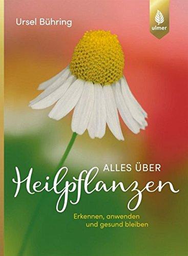 Alles über Heilpflanzen: Erkennen, anwenden und gesund bleiben (Heilpflanzen-therapie)