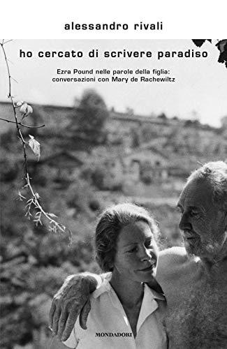 Ho cercato di scrivere paradiso. Ezra Pound nelle parole della figlia: conversazioni con Mary de Rachewiltz di Alessandro Rivali