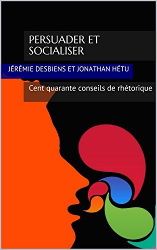 Persuader et socialiser: Cent quarante conseils de rhétorique par Jérémie Desbiens et Jonathan Hétu