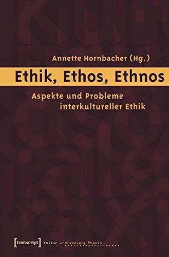 Ethik, Ethos, Ethnos: Aspekte und Probleme interkultureller Ethik (Kultur und soziale Praxis)