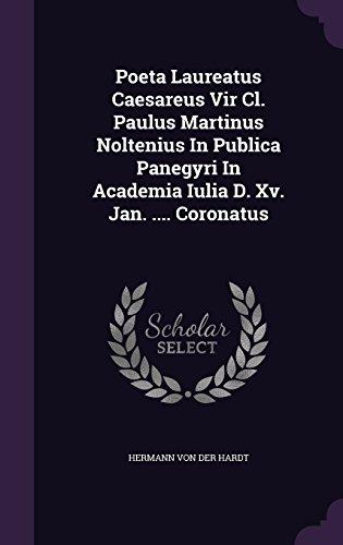 Poeta Laureatus Caesareus Vir CL. Paulus Martinus Noltenius in Publica Panegyri in Academia Iulia D. XV. Jan. .... Coronatus