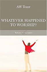 Whatever Happened to Worship? (Tozer Classics Series)