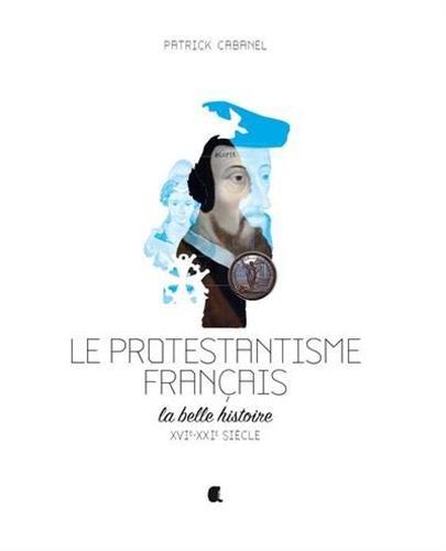Le protestantisme français : La belle histoire, XVIe-XXIe siècle par From Alcide