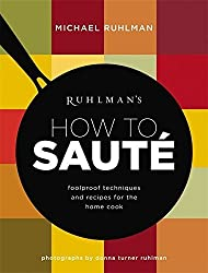 Ruhlman's How to Saute: Foolproof Techniques and Recipes for the Home Cook by Michael Ruhlman (2016-05-03)