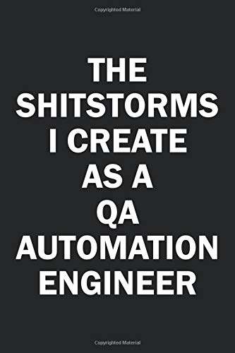 The Shitstorms I Create As A QA Automation Engineer: Funny gag gift for snarky sarcastic QA Automation Engineer - blank lined notebook
