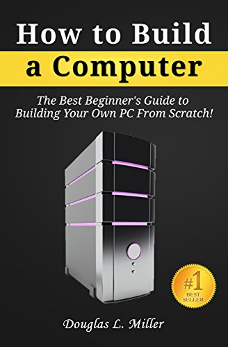 How to Build a Computer: The Best Beginner's Guide to Building Your Own PC from Scratch! (English Edition) por Douglas L. Miller