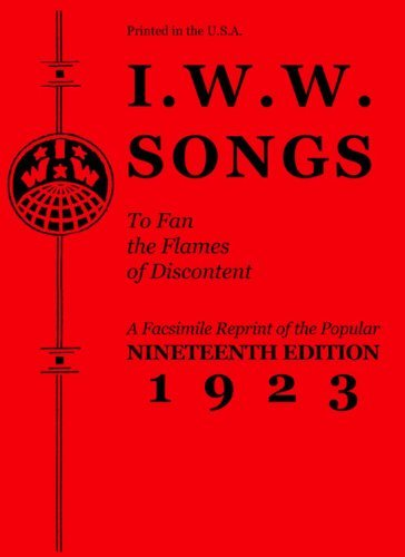 I.W.W. Songs To Fan The Flames of Discontent : A Facsimile Reprint of the Nineteenth Edition (1923) of the