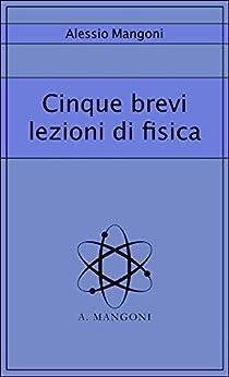 Cinque brevi lezioni di fisica di [Mangoni, Alessio]