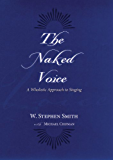 The Naked Voice: A Wholistic Approach to Singing