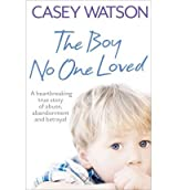 [ THE BOY NO ONE LOVED A HEARTBREAKING TRUE STORY OF ABUSE, ABANDONMENT AND BETRAYAL BY WATSON, CASEY](AUTHOR)PAPERBACK