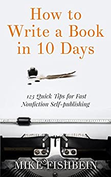How to Write a Book in 10 Days: 123 Quick Tips for Fast Non-fiction Self-Publishing (English Edition) von [Fishbein, Mike]