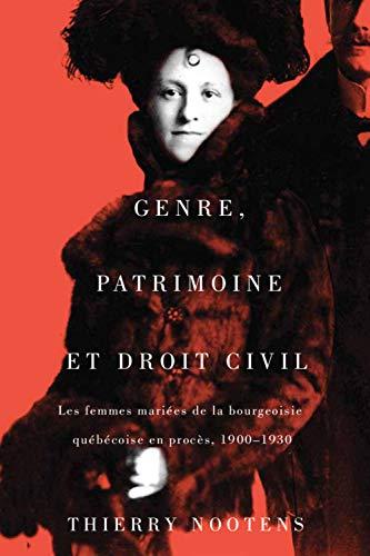 Genre, Patrimoine Et Droit Civil: Les Femmes Mariées De La Bourgeoisie Québécoise En Procès, 1900-1930 par Thierry Nootens