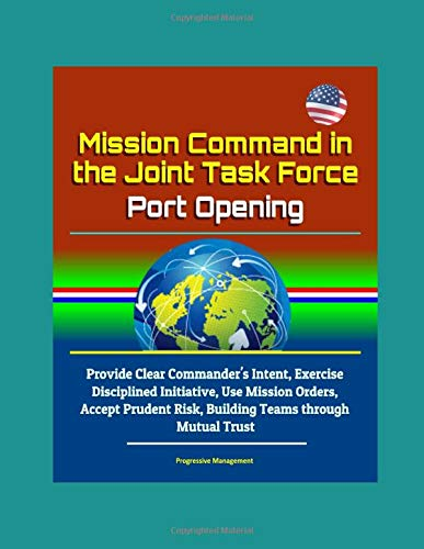 Mission Command in the Joint Task Force - Port Opening: Provide Clear Commander's Intent, Exercise Disciplined Initiative, Use Mission Orders, Accept Prudent Risk, Building Teams through Mutual Trust -