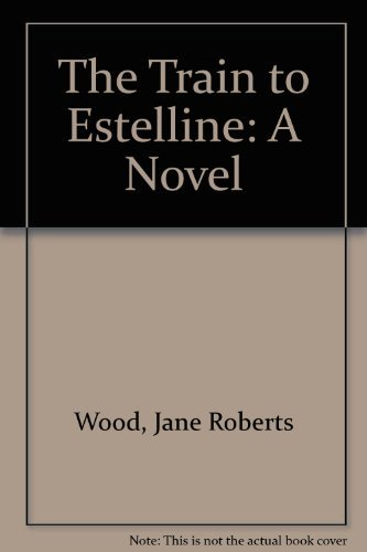 The Train to Estelline: A Novel by Jane Roberts Wood (1987-04-02)