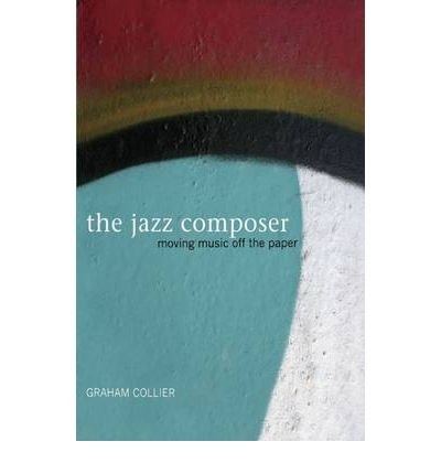 [(The Jazz Composer: Moving Music Off the Paper )] [Author: Graham Collier] [Aug-2009]