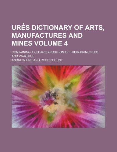 Ures dictionary of arts, manufactures and mines Volume 4 ; containing a clear exposition of their principles and practice