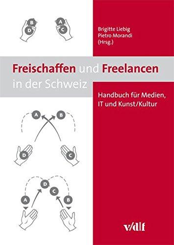 Freischaffen und Freelancen in der Schweiz: Handbuch für Medien, IT und Kunst/Kultur