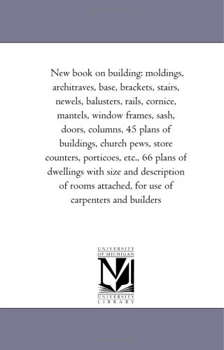 New book on building: moldings, architraves, base, brackets, stairs, newels, balusters, rails, cornice, mantels, window frames, sash, doors, columns, ... etc., 66 plans of dwellings with size and - Mantel Base