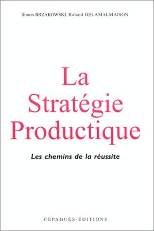 La Stratégie productique. Les chemins de la réussite par S. Brzakowski, R. Delamaison, Ph. Nicol, J.-L. Pomian (Broché)